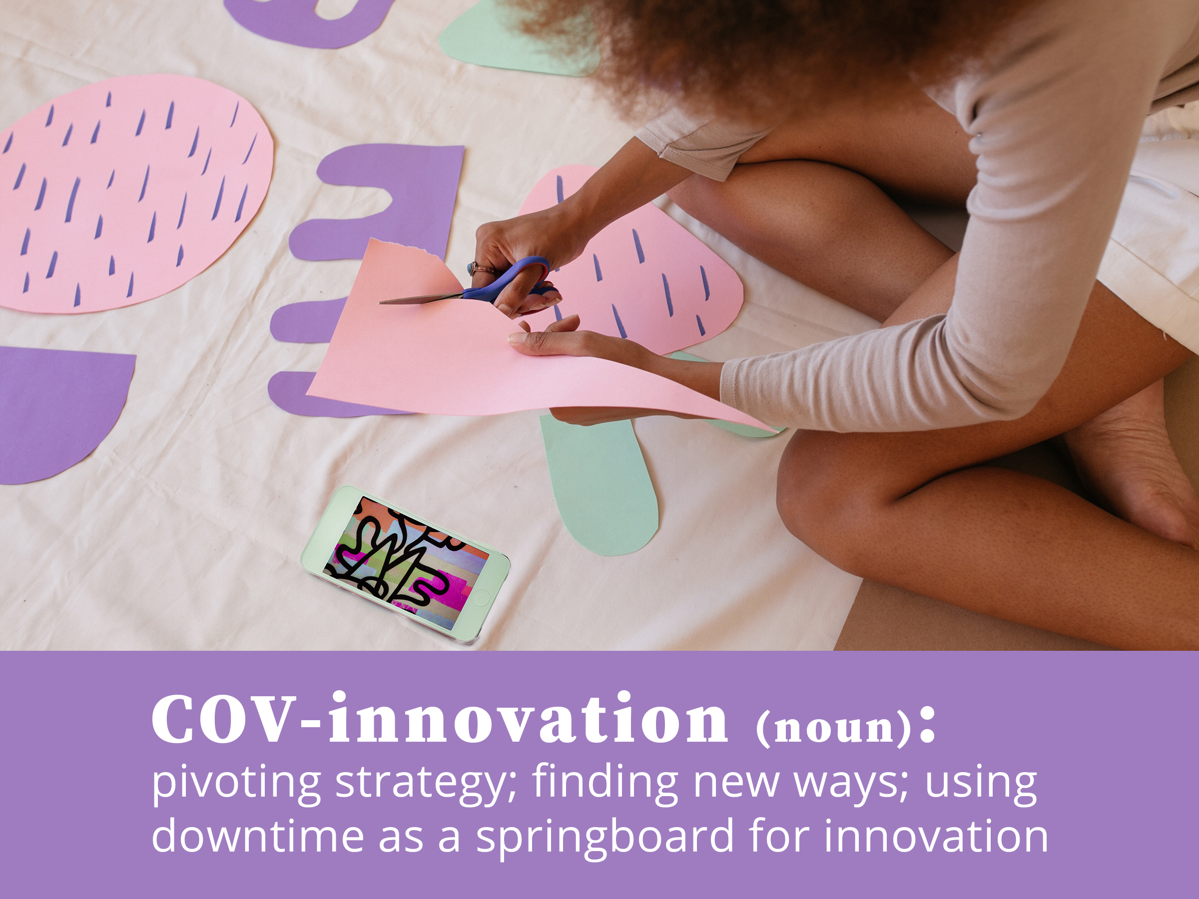COV-innovation (noun): pivoting strategy; finding new ways; using downtime as a springboard for innovation